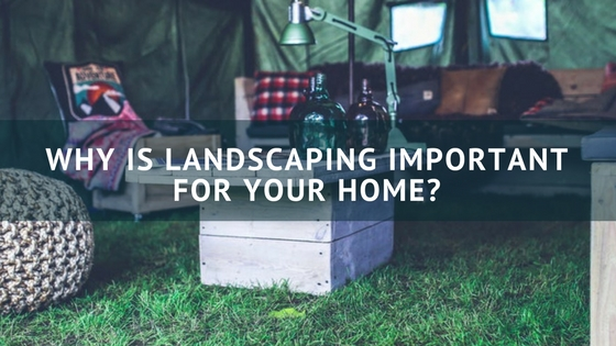 Why is Landscaping Important for Your Home?